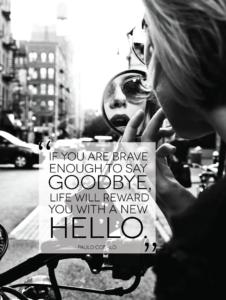 Jeśli masz dość odwagi, by się pożegnać, życie wynagrodzi Ci nowym powitaniem